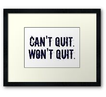 Can't Quit. Won't Quit. Framed Print
