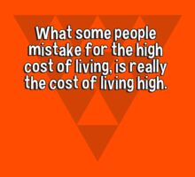 What some people mistake for the high cost of living' is really the cost of living high. by margdbrown