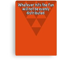 Whatever hits the fan will not be evenly distributed. Canvas Print
