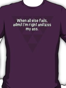 When all else fails' admit I'm right and kiss my ass. T-Shirt