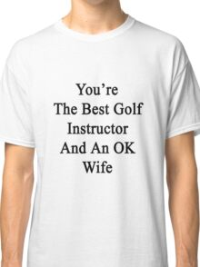 You're The Best Golf Instructor And An OK Wife  Classic T-Shirt