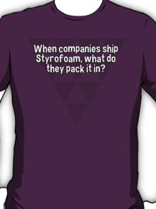 When companies ship Styrofoam' what do they pack it in? T-Shirt