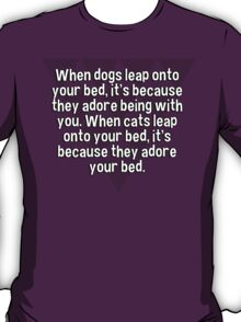 When dogs leap onto your bed' it's because they adore being with you. When cats leap onto your bed' it's because they adore your bed. T-Shirt