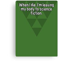 When I die' I'm leaving my body to science fiction. Canvas Print