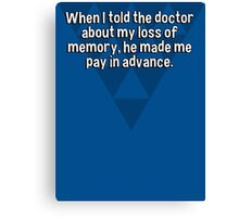 When I told the doctor about my loss of memory' he made me pay in advance.  Canvas Print