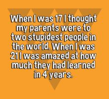 When I was 17 I thought my parents were to two stupidest people in the world. When I was 21 I was amazed at how much they had learned in 4 years. by margdbrown