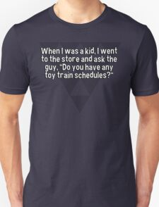 "When I was a kid' I went to the store and ask the guy' ""Do you have any toy train schedules?"" T-Shirt"