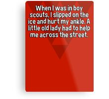 When I was in boy scouts' I slipped on the ice and hurt my ankle. A little old lady had to help me across the street. Metal Print