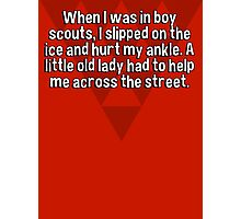 When I was in boy scouts' I slipped on the ice and hurt my ankle. A little old lady had to help me across the street. Photographic Print