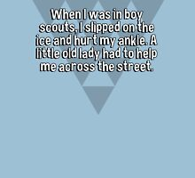 When I was in boy scouts' I slipped on the ice and hurt my ankle. A little old lady had to help me across the street. T-Shirt