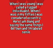 When I was young I was called a rugged individualist. When I was in my fifties I was considered eccentric. Here I am doing and saying the same things I did then and I'm labeled senile.   T-Shirt