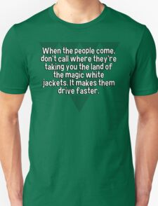 When the people come' don't call where they're taking you the land of the magic white jackets. It makes them drive faster. T-Shirt