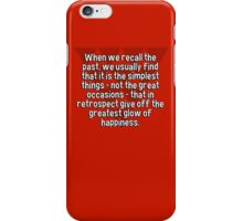 When we recall the past' we usually find that it is the simplest things - not the great occasions - that in retrospect give off the greatest glow of happiness. iPhone Case/Skin