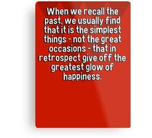 When we recall the past' we usually find that it is the simplest things - not the great occasions - that in retrospect give off the greatest glow of happiness. Metal Print