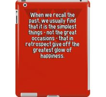 When we recall the past' we usually find that it is the simplest things - not the great occasions - that in retrospect give off the greatest glow of happiness. iPad Case/Skin
