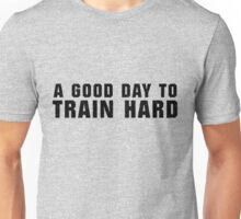 A Good Day to Train Hard Unisex T-Shirt