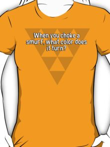 When you choke a smurf' what color does it turn? T-Shirt