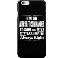 I'm An AIRCRAFT COMMANDER To Save Time, Let's Just Assume I'm Always Right iPhone Case/Skin
