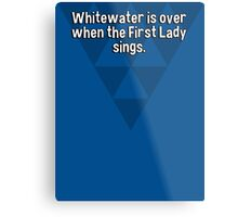 Whitewater is over when the First Lady sings. Metal Print