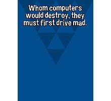 Whom computers would destroy' they must first drive mad. Photographic Print