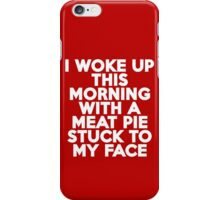 I woke up this morning with a meat pie stuck to my face iPhone Case/Skin