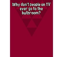 Why don't people on TV ever go to the bathroom? Photographic Print