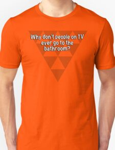 Why don't people on TV ever go to the bathroom? T-Shirt