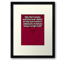 Why don't satanic warlocks ever appear on televison to exhort unbelievers to donate money to fight God? Framed Print