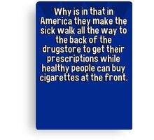 Why is in that in America they make the sick walk all the way to the back of the drugstore to get their prescriptions while healthy people can buy cigarettes at the front. Canvas Print