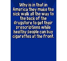 Why is in that in America they make the sick walk all the way to the back of the drugstore to get their prescriptions while healthy people can buy cigarettes at the front. Photographic Print
