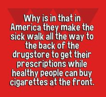Why is in that in America they make the sick walk all the way to the back of the drugstore to get their prescriptions while healthy people can buy cigarettes at the front. by margdbrown