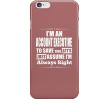 I'm An Account Executive To Save Time, Let's Just Assume I'm Always Right iPhone Case/Skin