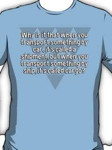 Why is it that when you transport something by car' it's called a shipment' but when you transport something by ship' it's called cargo? T-Shirt