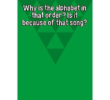 Why is the alphabet in that order? Is it because of that song? Photographic Print