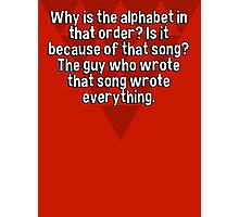 Why is the alphabet in that order? Is it because of that song? The guy who wrote that song wrote everything. Photographic Print
