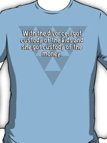 With the divorce' I got custody of the kids and she got custody of the money. T-Shirt