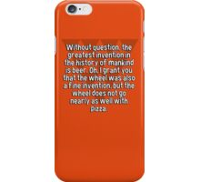 Without question' the greatest invention in the history of mankind is beer. Oh' I grant you that the wheel was also a fine invention' but the wheel does not go nearly as well with pizza. iPhone Case/Skin