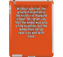Without question' the greatest invention in the history of mankind is beer. Oh' I grant you that the wheel was also a fine invention' but the wheel does not go nearly as well with pizza. iPad Case/Skin