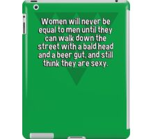 Women will never be equal to men until they can walk down the street with a bald head and a beer gut' and still think they are sexy. iPad Case/Skin