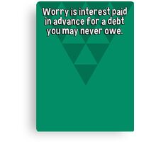 Worry is interest paid in advance for a debt you may never owe. Canvas Print