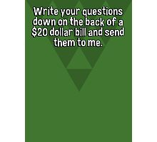 Write your questions down on the back of a $20 dollar bill and send them to me.  Photographic Print