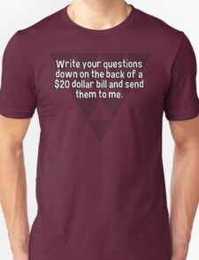 Write your questions down on the back of a $20 dollar bill and send them to me.  T-Shirt