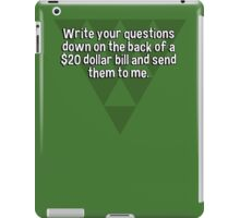 Write your questions down on the back of a $20 dollar bill and send them to me.  iPad Case/Skin
