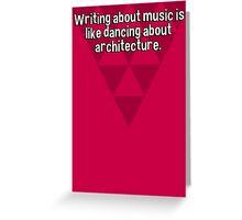 Writing about music is like dancing about architecture. Greeting Card