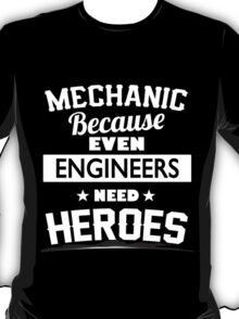 Mechanic because even engineer needs heroes - Tshirts & Hoodies T-Shirt