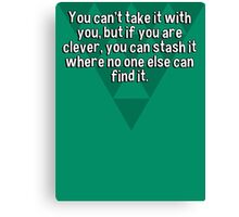 You can't take it with you' but if you are clever' you can stash it where no one else can find it. Canvas Print