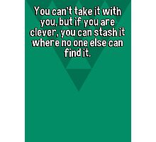 You can't take it with you' but if you are clever' you can stash it where no one else can find it. Photographic Print