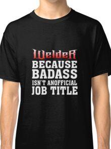 welder because badass isn't an official job title Classic T-Shirt
