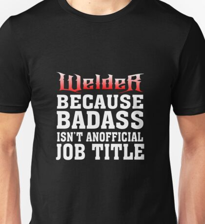 welder because badass isn't an official job title Unisex T-Shirt