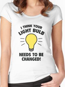 I Think Your Light Bulb Needs To Be Changed! Women's Fitted Scoop T-Shirt